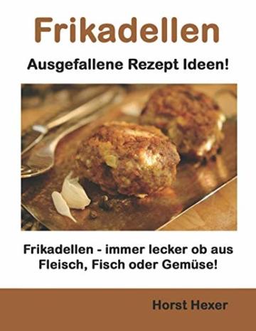 Frikadellen - Ausgefallene Rezept Ideen: Frikadellen - immer lecker ob aus Fleisch, Fisch oder Gemüse! - 1